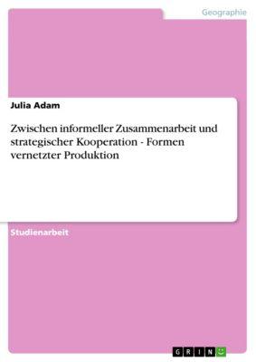 Zwischen informeller Zusammenarbeit und strategischer Kooperation - Formen vernetzter Produktion, Julia Adam