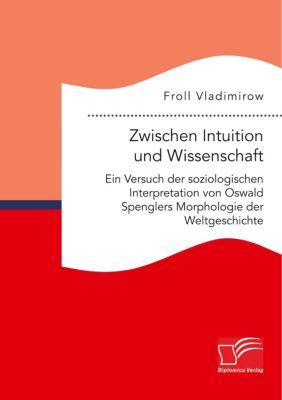 Zwischen Intuition und Wissenschaft. Ein Versuch der soziologischen Interpretation von Oswald Spenglers Morphologie der, Froll Vladimirow