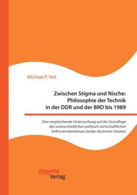Zwischen Stigma und Nische: Philosophie der Technik in der DDR und der BRD bis 1989. Eine vergleichende Untersuchung auf der Grundlage des unterschiedlichen politisch-wirtschaftlichen Selbstverständnisses beider deutscher Staaten, Michael P. Veit