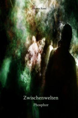 Zwischenwelten. Ein Short Story-Projekt: Zwischenwelten: Phosphor, Aliyana Kamí